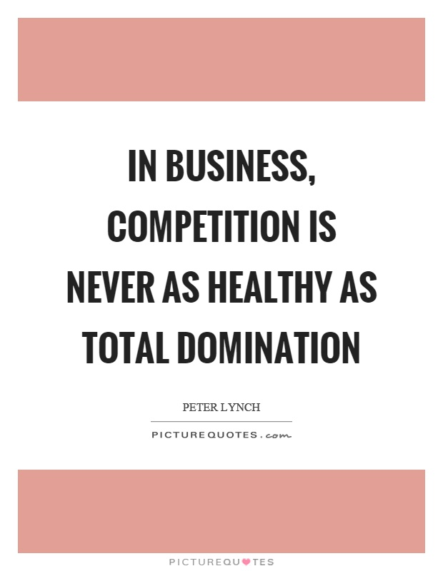 In business, competition is never as healthy as total domination Picture Quote #1