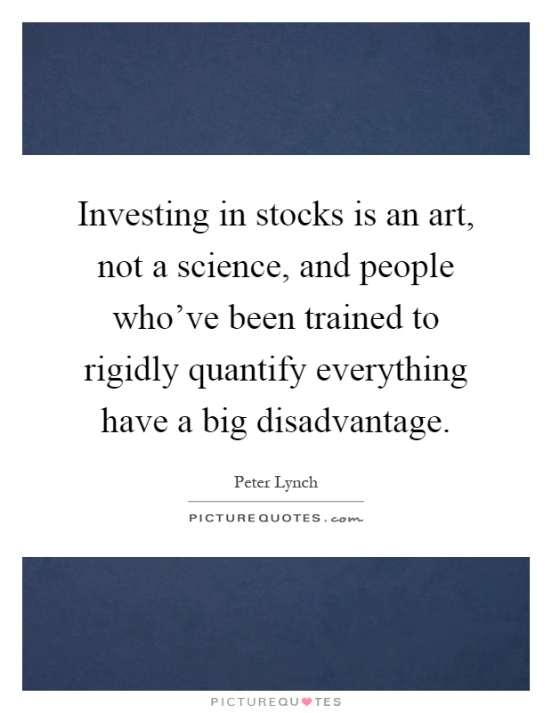 Investing in stocks is an art, not a science, and people who've been trained to rigidly quantify everything have a big disadvantage Picture Quote #1