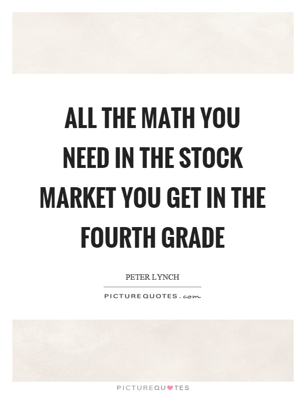 All the math you need in the stock market you get in the fourth grade Picture Quote #1