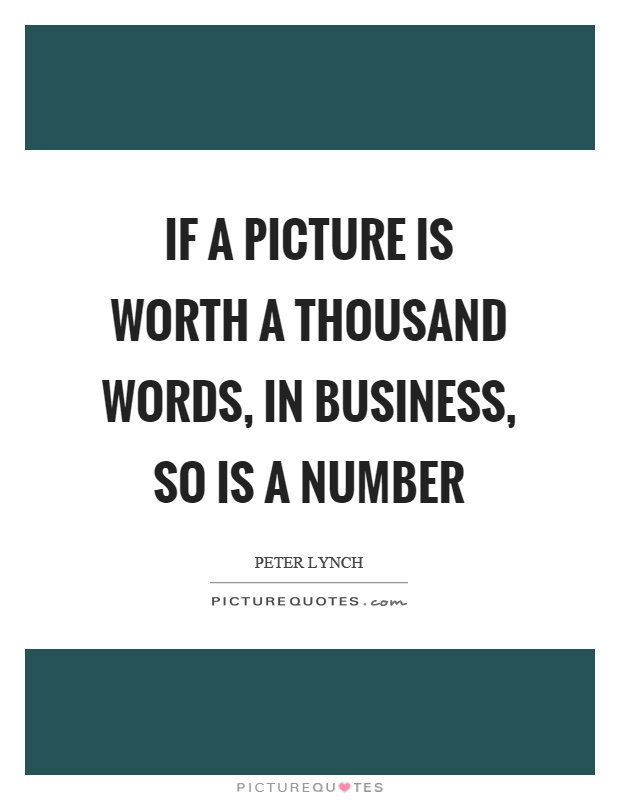 If a picture is worth a thousand words, in business, so is a number Picture Quote #1