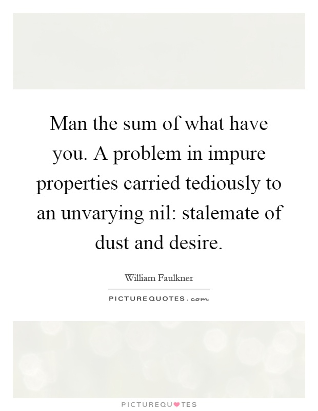 Man the sum of what have you. A problem in impure properties carried tediously to an unvarying nil: stalemate of dust and desire Picture Quote #1