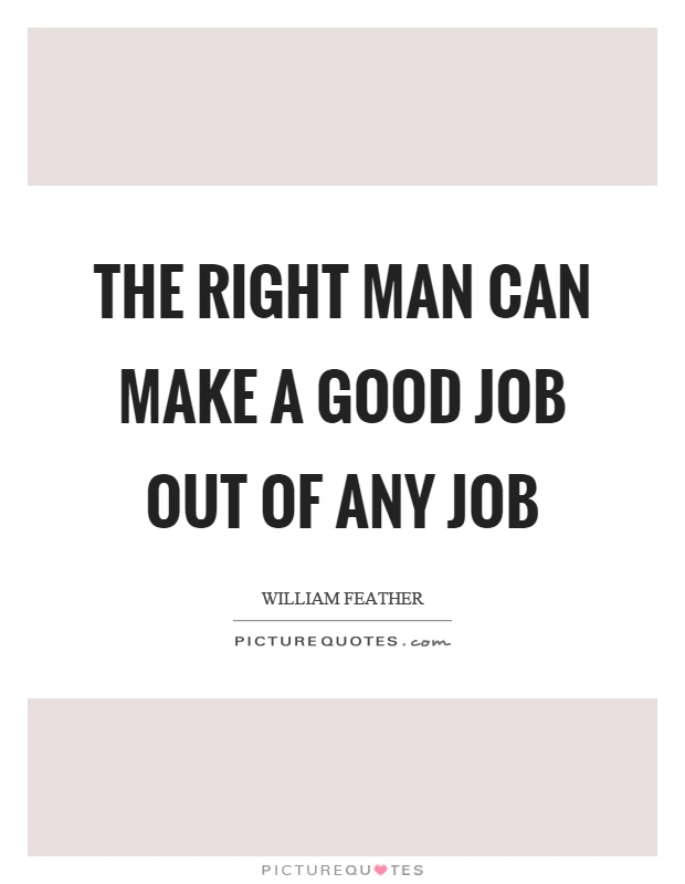 The right man can make a good job out of any job Picture Quote #1