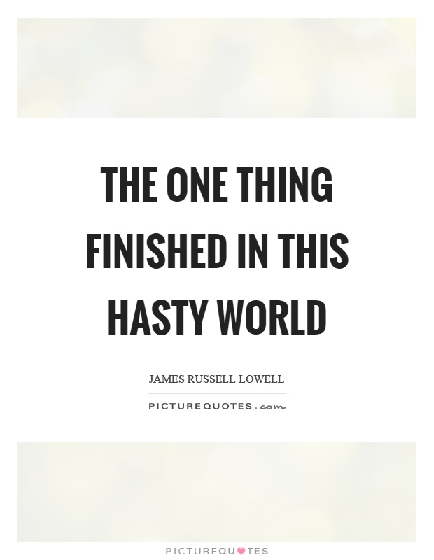 The one thing finished in this hasty world Picture Quote #1