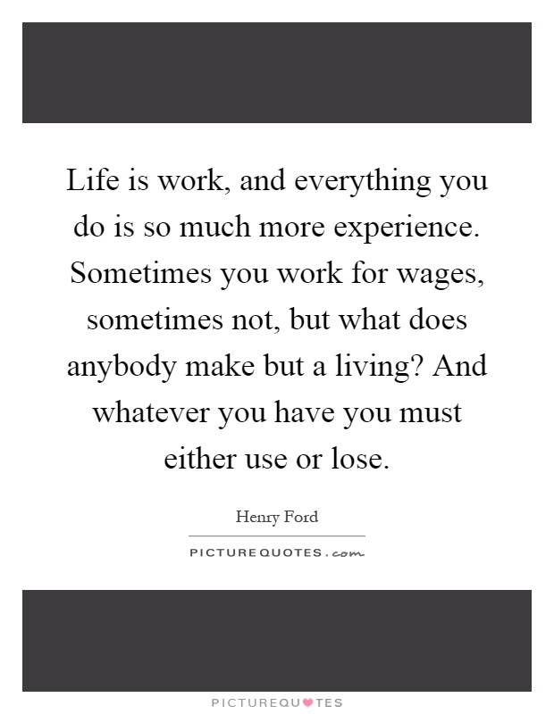 Life is work, and everything you do is so much more experience. Sometimes you work for wages, sometimes not, but what does anybody make but a living? And whatever you have you must either use or lose Picture Quote #1