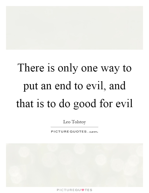 There is only one way to put an end to evil, and that is to do good for evil Picture Quote #1
