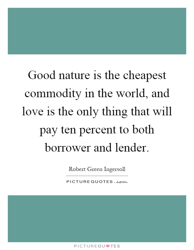 Good nature is the cheapest commodity in the world, and love is the only thing that will pay ten percent to both borrower and lender Picture Quote #1