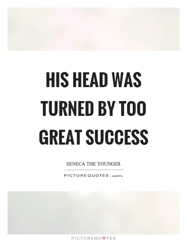 His head was turned by too great success Picture Quote #1