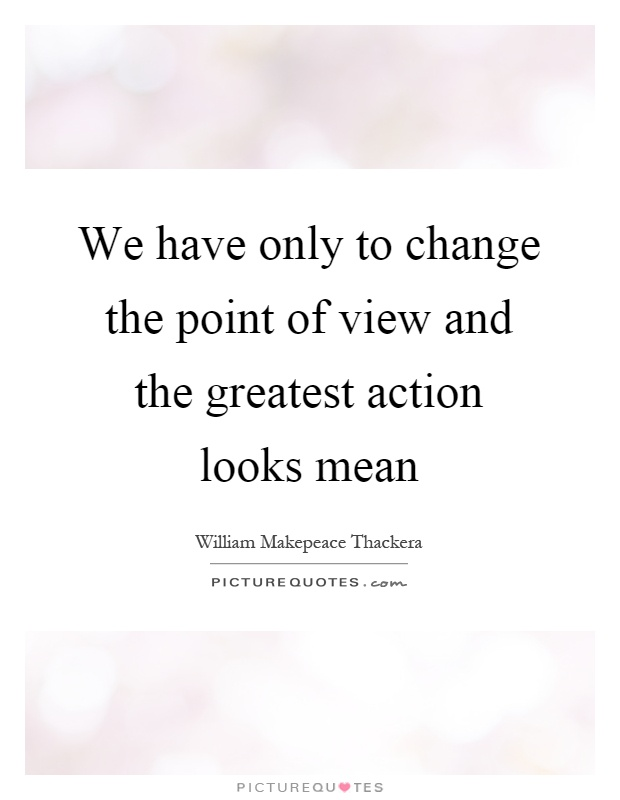 We have only to change the point of view and the greatest action looks mean Picture Quote #1