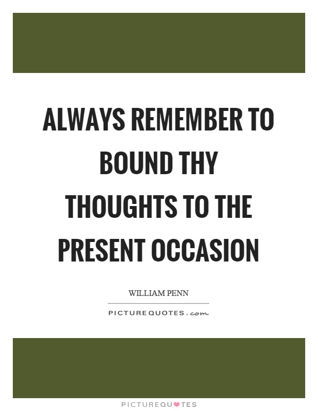 Always remember to bound thy thoughts to the present occasion Picture Quote #1