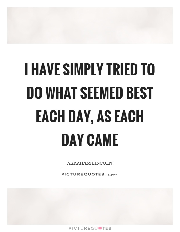 I have simply tried to do what seemed best each day, as each day came Picture Quote #1