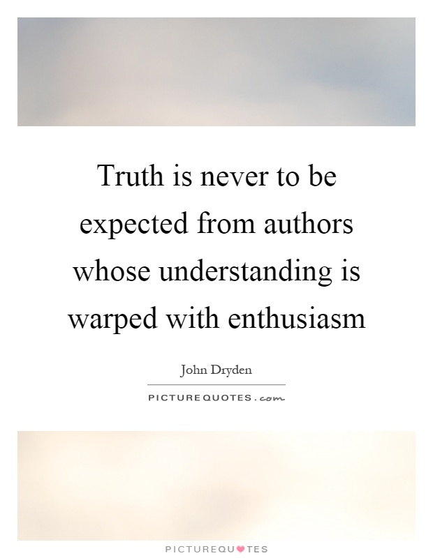 Truth is never to be expected from authors whose understanding is warped with enthusiasm Picture Quote #1