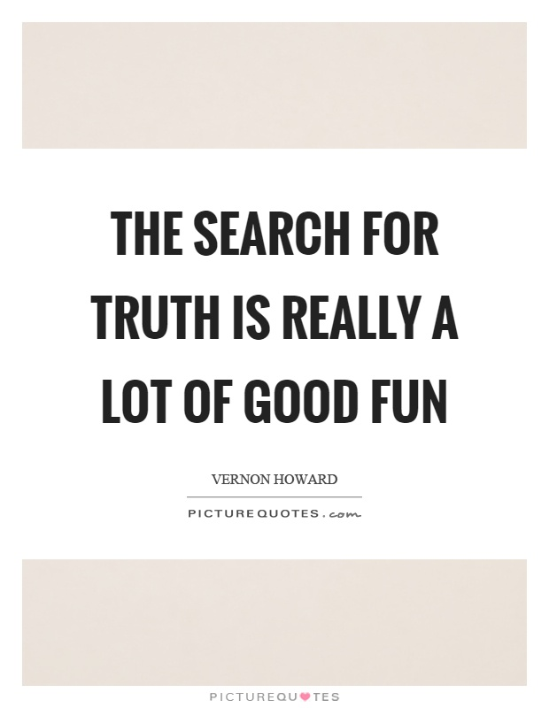 The search for truth is really a lot of good fun Picture Quote #1