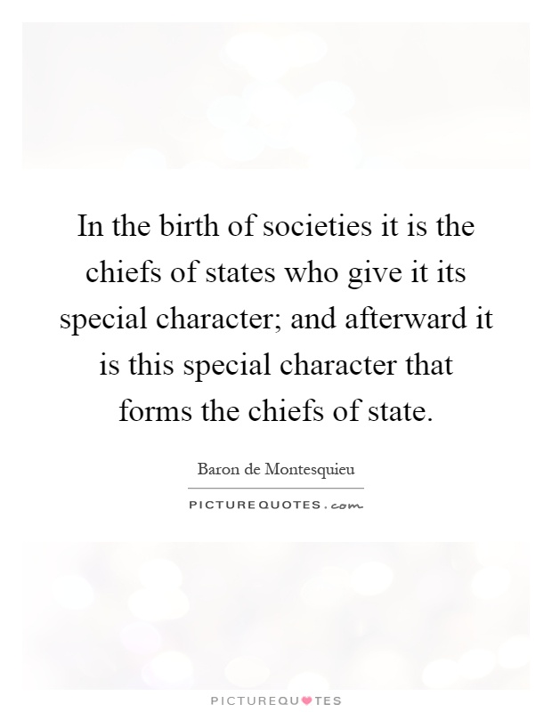 In the birth of societies it is the chiefs of states who give it its special character; and afterward it is this special character that forms the chiefs of state Picture Quote #1