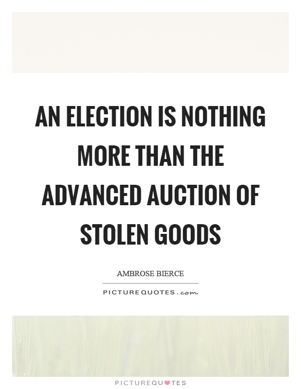 An election is nothing more than the advanced auction of stolen goods Picture Quote #1