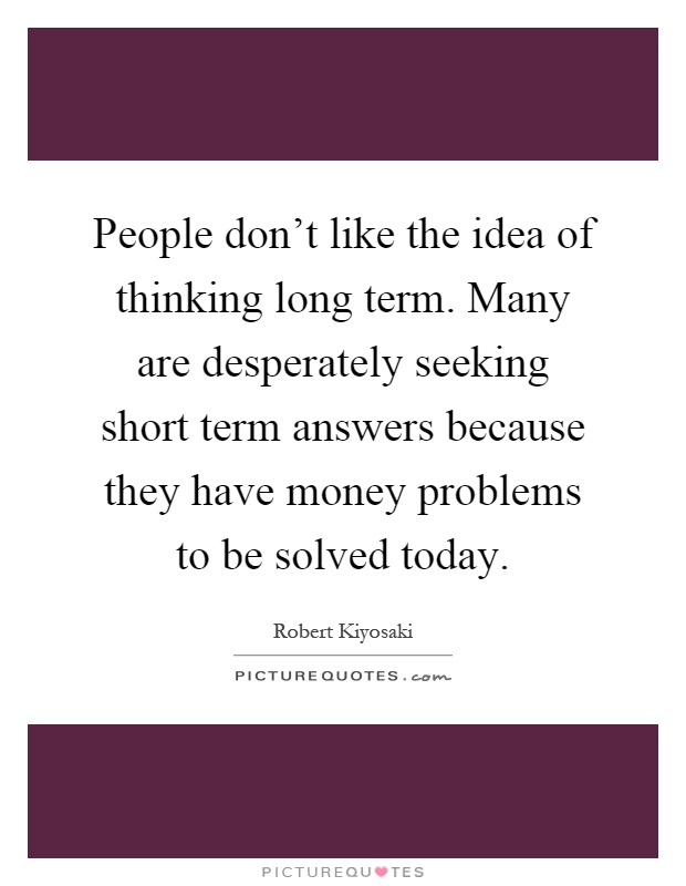 People don't like the idea of thinking long term. Many are desperately seeking short term answers because they have money problems to be solved today Picture Quote #1