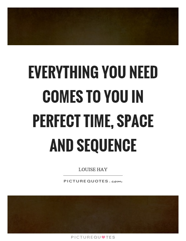 everything you need comes to you in perfect time space and