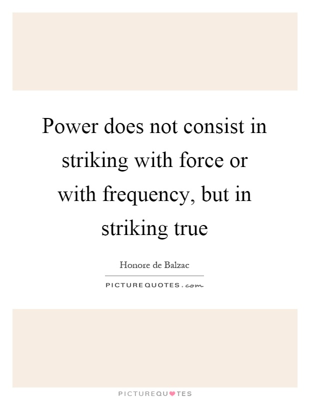 Power does not consist in striking with force or with frequency, but in striking true Picture Quote #1