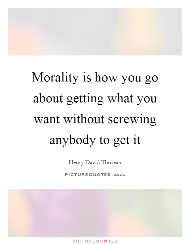 Morality is how you go about getting what you want without screwing anybody to get it Picture Quote #1