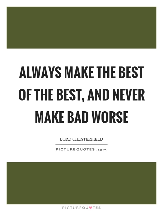 Always make the best of the best, and never make bad worse Picture Quote #1