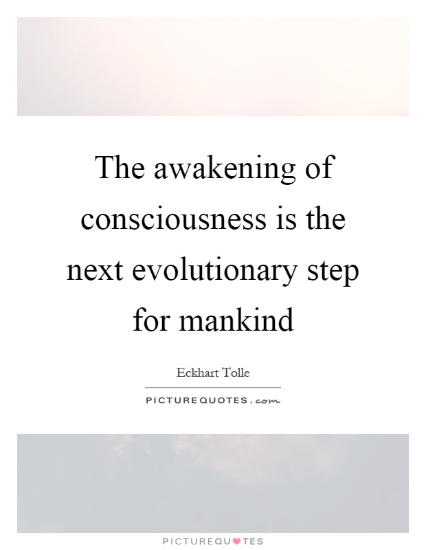 The awakening of consciousness is the next evolutionary step for mankind Picture Quote #1