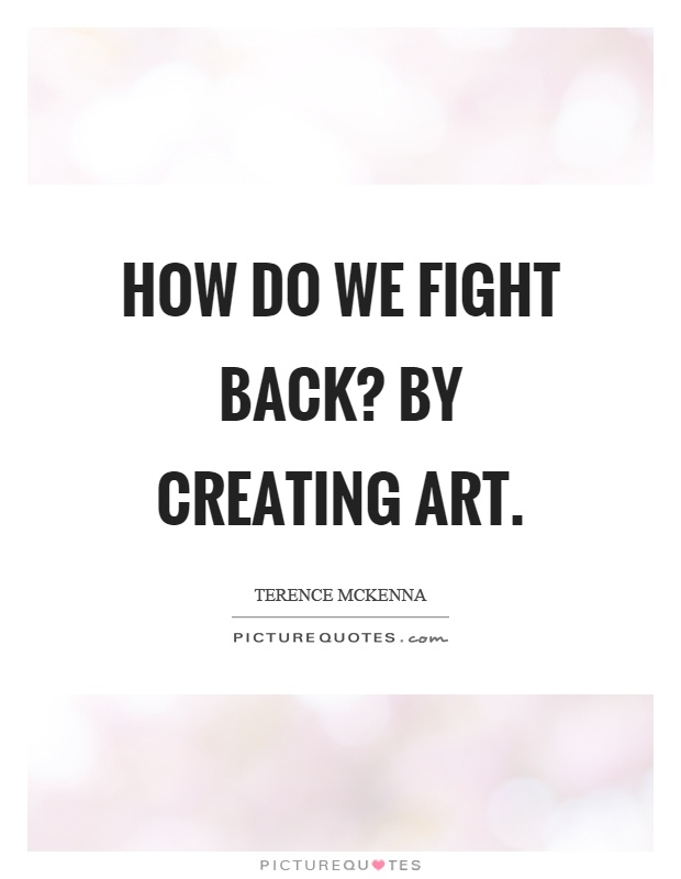 How do we fight back? By creating art Picture Quote #1