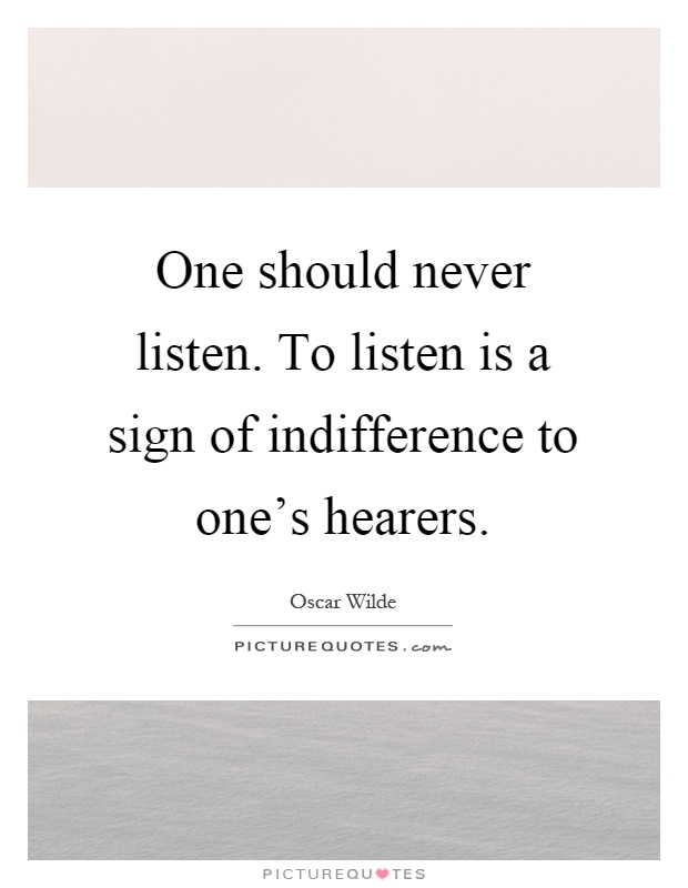 One should never listen. To listen is a sign of indifference to one's hearers Picture Quote #1