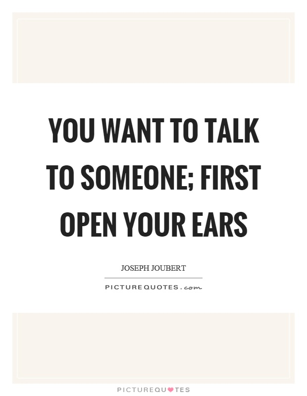 You want to talk to someone; first open your ears Picture Quote #1