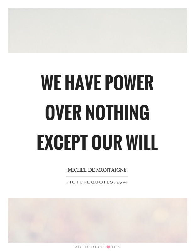 We have power over nothing except our will Picture Quote #1
