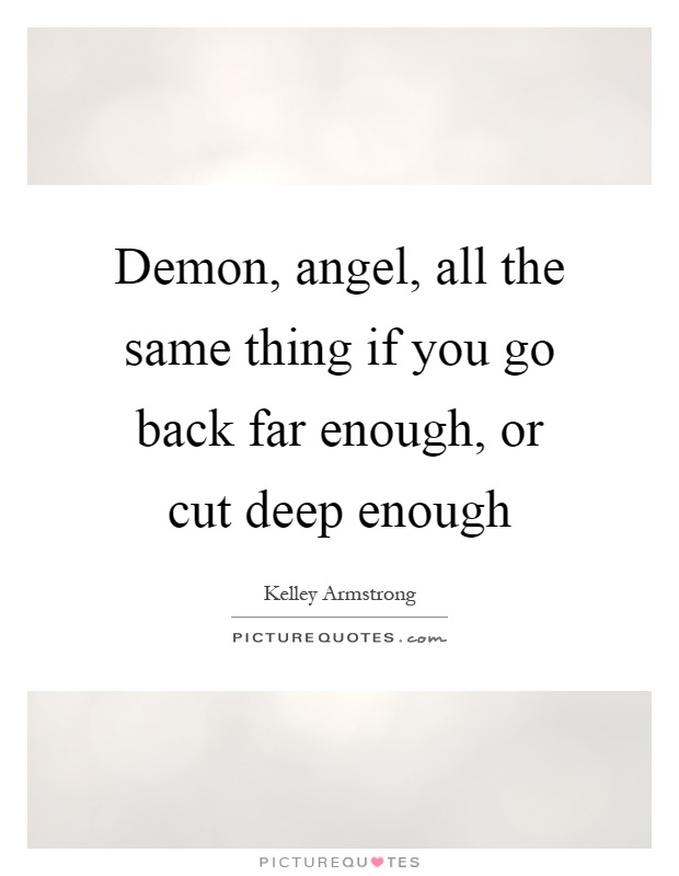 Demon, angel, all the same thing if you go back far enough, or cut deep enough Picture Quote #1