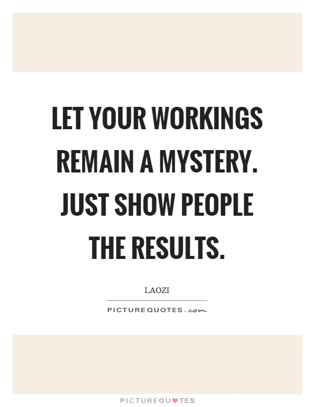 Let your workings remain a mystery. Just show people the results Picture Quote #1