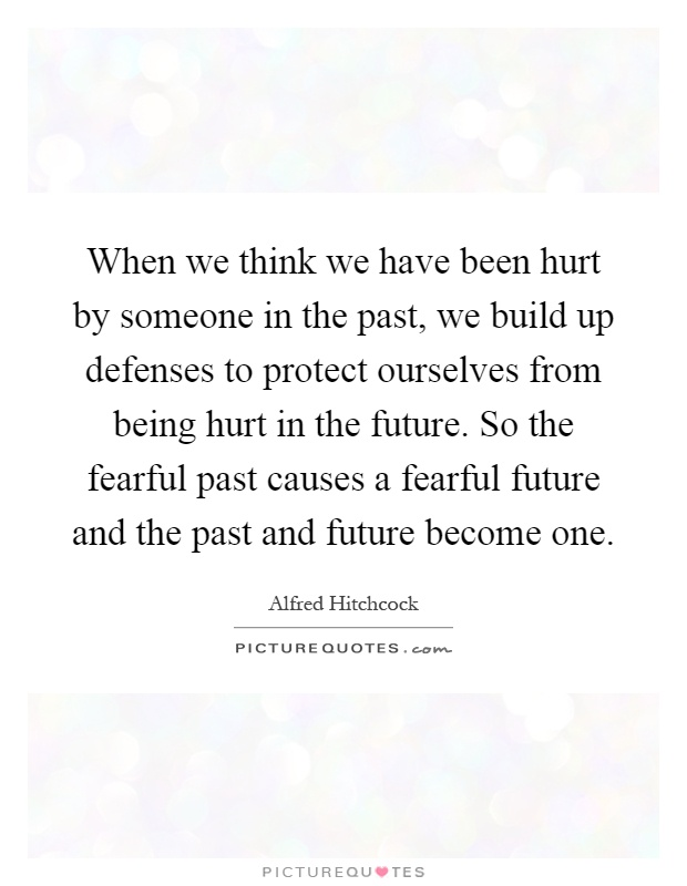 When we think we have been hurt by someone in the past, we build up defenses to protect ourselves from being hurt in the future. So the fearful past causes a fearful future and the past and future become one Picture Quote #1