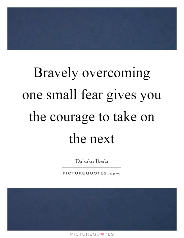 Bravely overcoming one small fear gives you the courage to take on the next Picture Quote #1