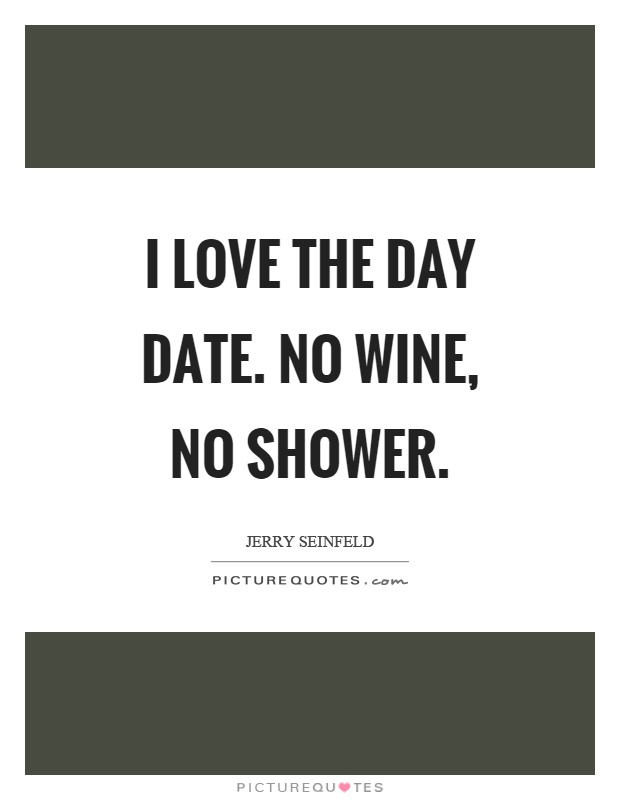 I love the day date. No wine, no shower Picture Quote #1