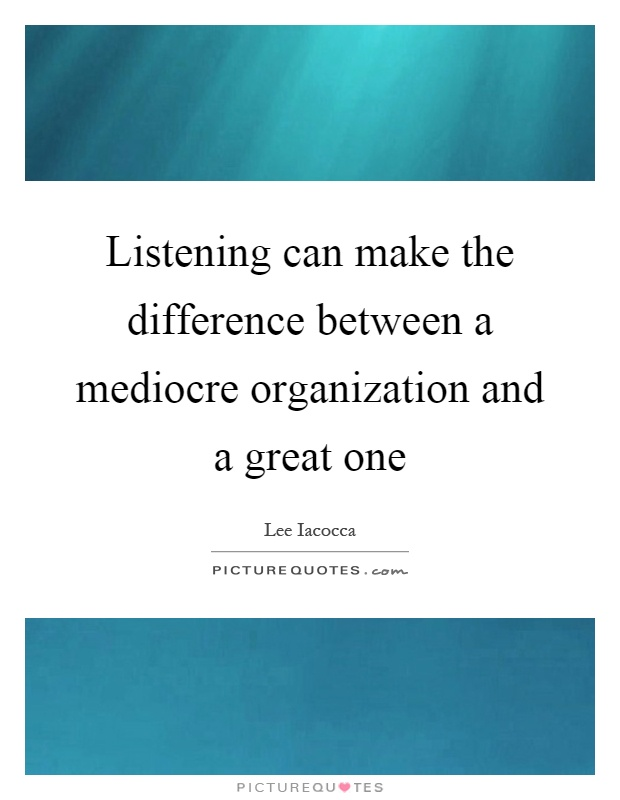 Listening can make the difference between a mediocre organization and a great one Picture Quote #1