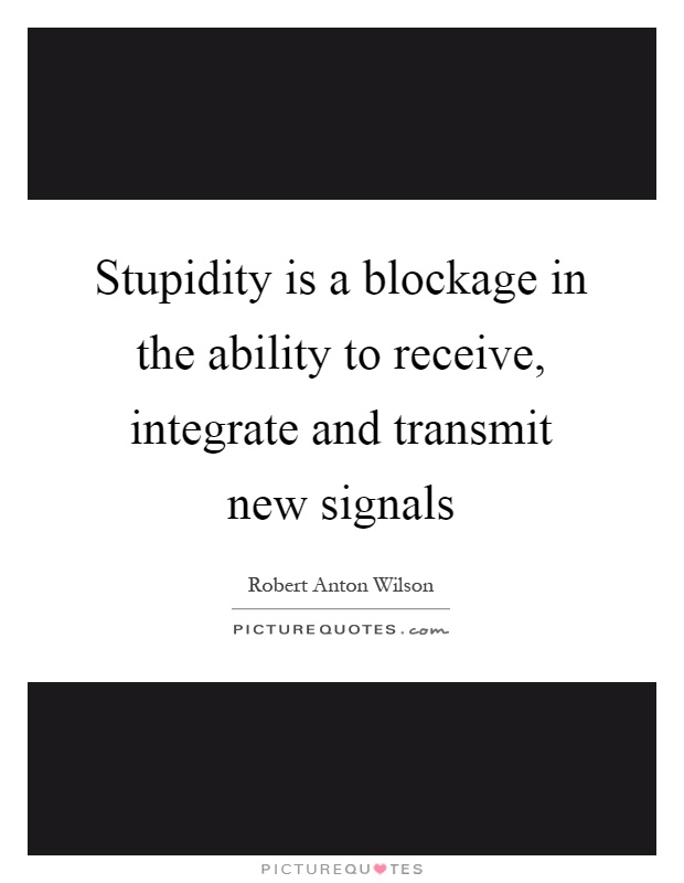 Stupidity is a blockage in the ability to receive, integrate and transmit new signals Picture Quote #1