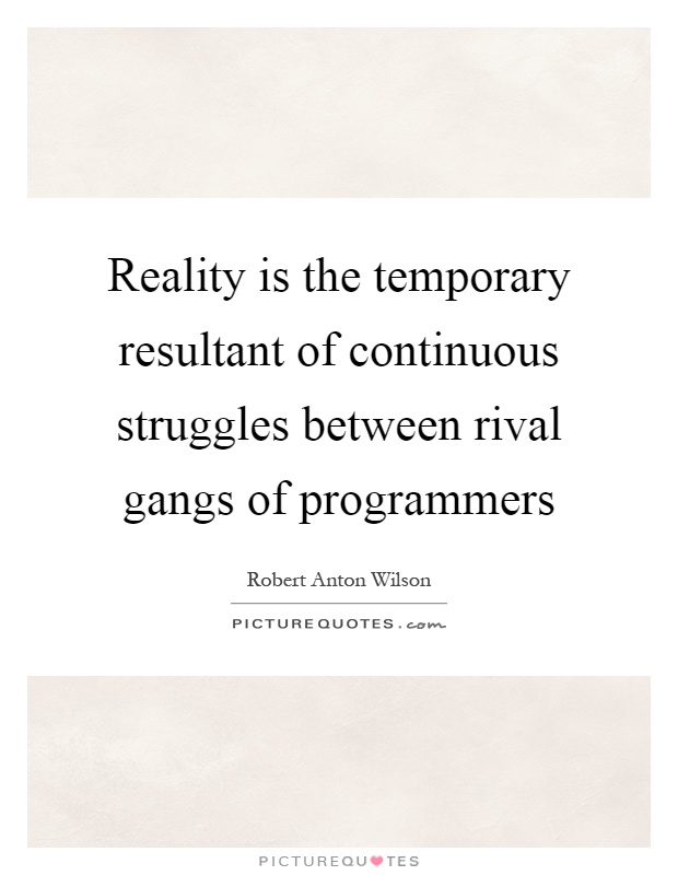 Reality is the temporary resultant of continuous struggles between rival gangs of programmers Picture Quote #1