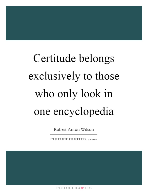 Certitude belongs exclusively to those who only look in one encyclopedia Picture Quote #1