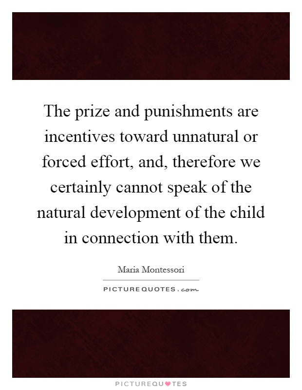 The prize and punishments are incentives toward unnatural or forced effort, and, therefore we certainly cannot speak of the natural development of the child in connection with them Picture Quote #1
