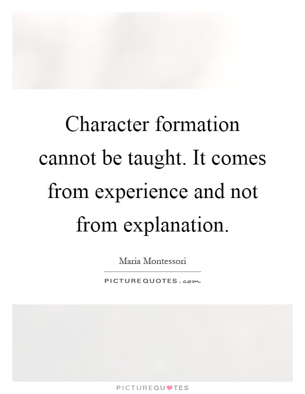 Character formation cannot be taught. It comes from experience and not from explanation Picture Quote #1