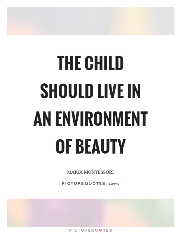 The child should live in an environment of beauty Picture Quote #1