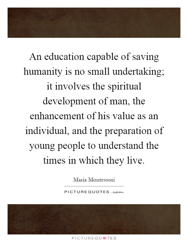 An education capable of saving humanity is no small undertaking; it involves the spiritual development of man, the enhancement of his value as an individual, and the preparation of young people to understand the times in which they live Picture Quote #1
