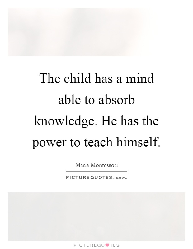 The child has a mind able to absorb knowledge. He has the power to teach himself Picture Quote #1