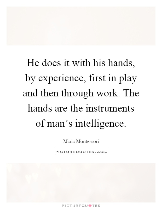 He does it with his hands, by experience, first in play and then through work. The hands are the instruments of man's intelligence Picture Quote #1