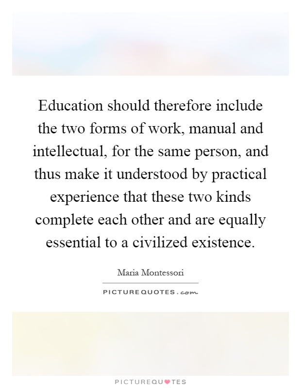 Education should therefore include the two forms of work, manual and intellectual, for the same person, and thus make it understood by practical experience that these two kinds complete each other and are equally essential to a civilized existence Picture Quote #1