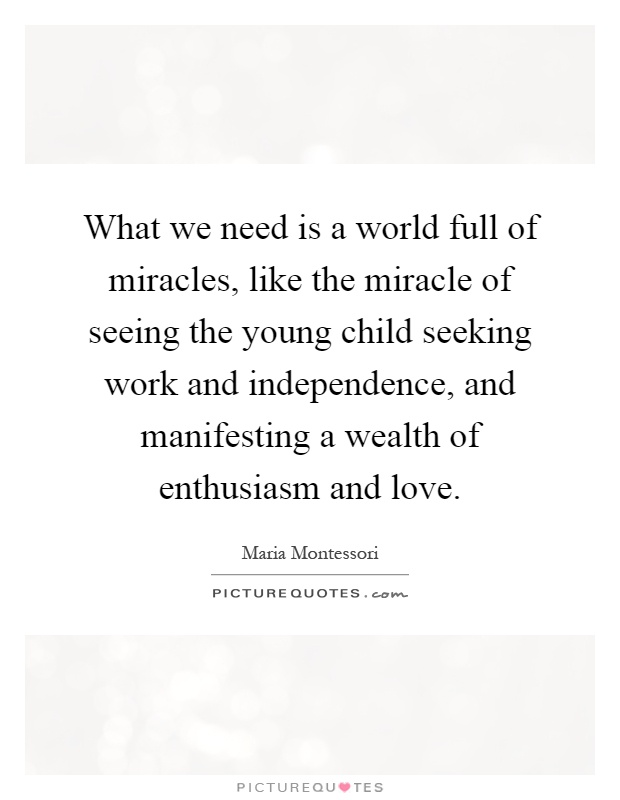 What we need is a world full of miracles, like the miracle of seeing the young child seeking work and independence, and manifesting a wealth of enthusiasm and love Picture Quote #1