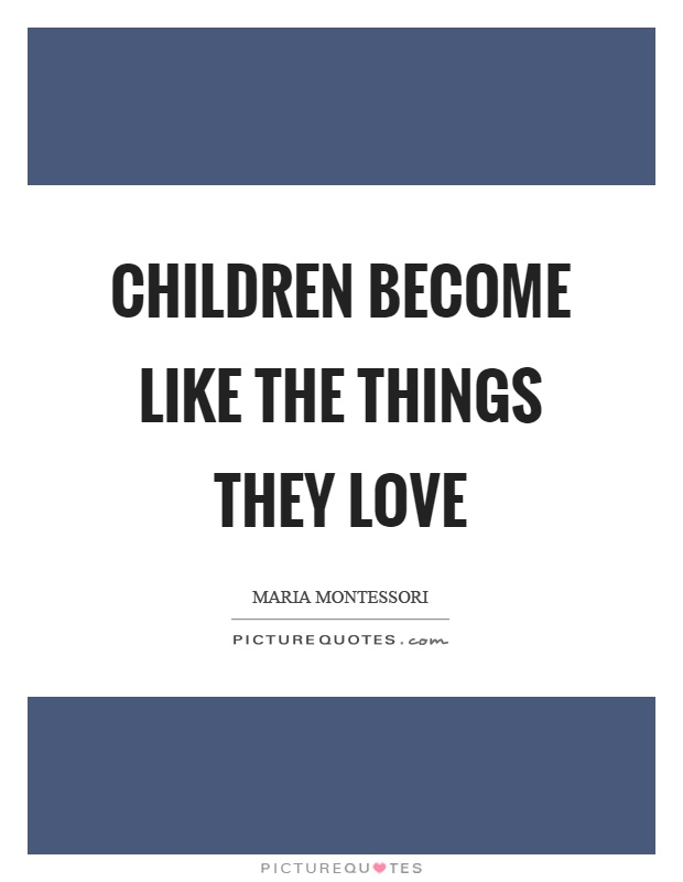 Children become like the things they love Picture Quote #1