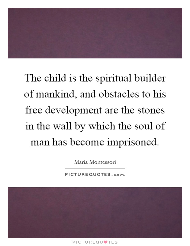 The child is the spiritual builder of mankind, and obstacles to his free development are the stones in the wall by which the soul of man has become imprisoned Picture Quote #1