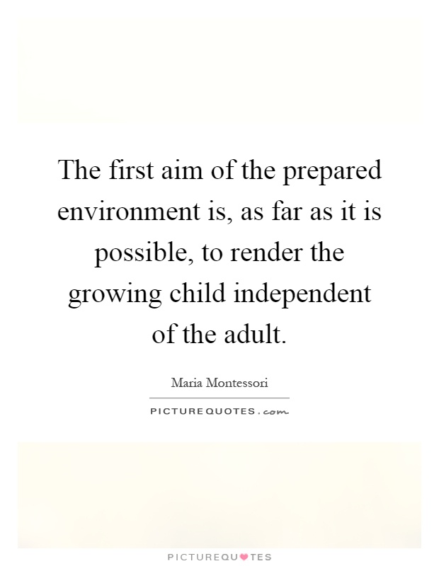 The first aim of the prepared environment is, as far as it is possible, to render the growing child independent of the adult Picture Quote #1