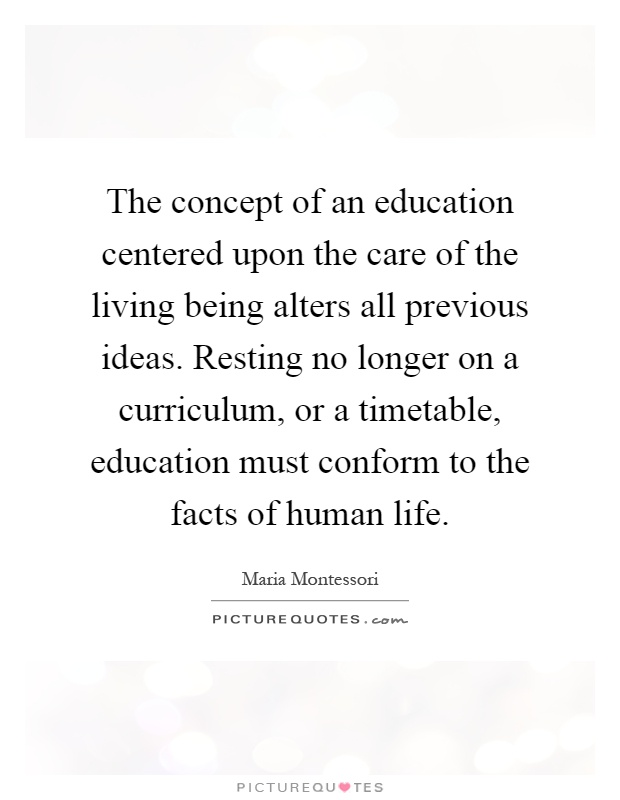 The concept of an education centered upon the care of the living being alters all previous ideas. Resting no longer on a curriculum, or a timetable, education must conform to the facts of human life Picture Quote #1