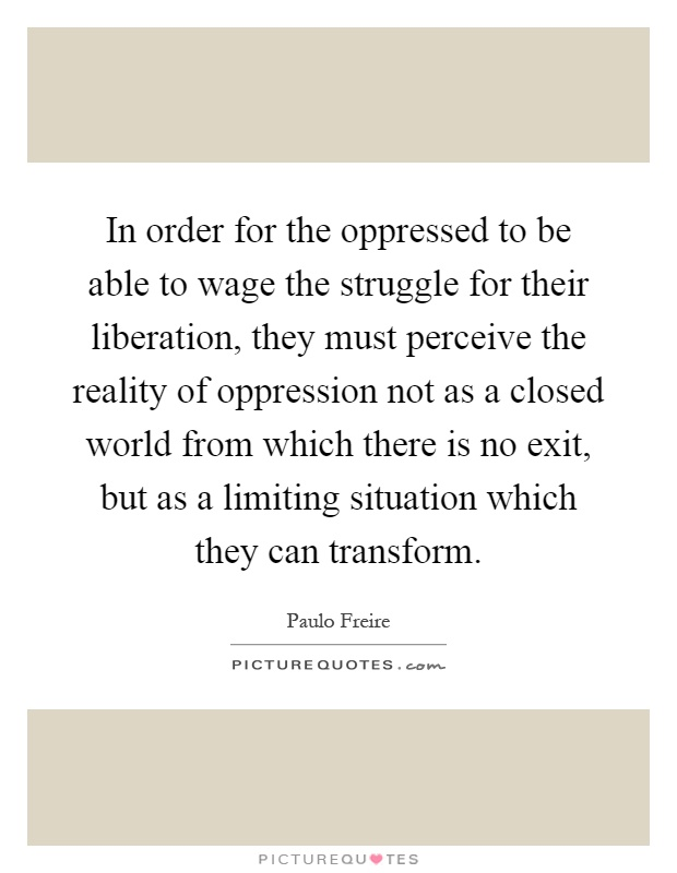 In order for the oppressed to be able to wage the struggle for their liberation, they must perceive the reality of oppression not as a closed world from which there is no exit, but as a limiting situation which they can transform Picture Quote #1